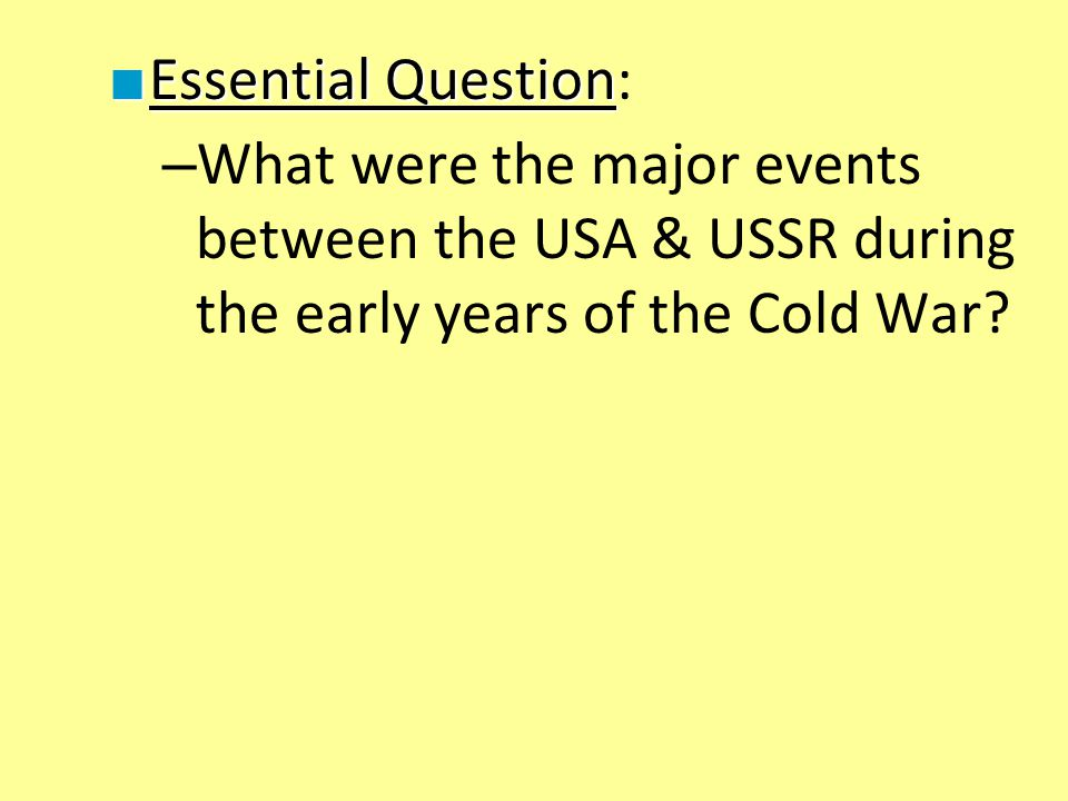 Essential Question: What were the major events between the USA & USSR during the early years of the Cold War
