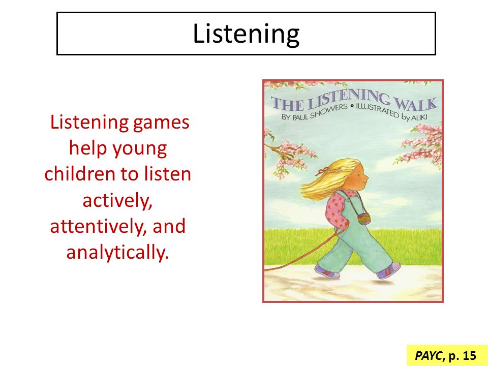 Listening Listening games help young children to listen actively, attentively, and analytically. PAYC, p. 15.