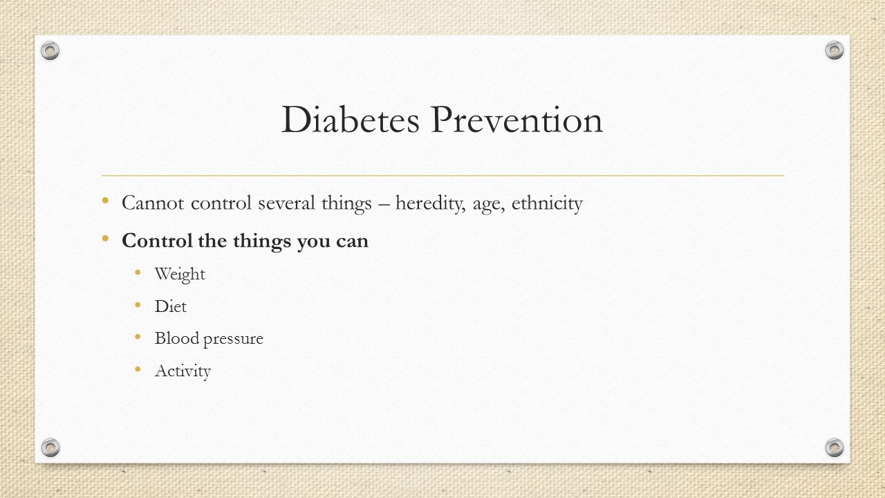 Diabetes Prevention Cannot control several things – heredity, age, ethnicity. Control the things you can.