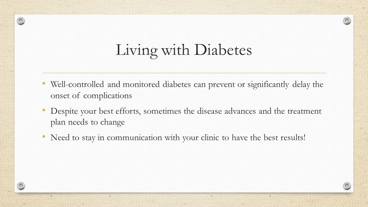 Living with Diabetes Well-controlled and monitored diabetes can prevent or significantly delay the onset of complications.