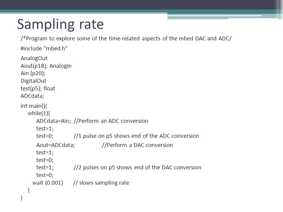 Sampling rate /*Program to explore some of the time-related aspects of the mbed DAC and ADC/ #include mbed.h