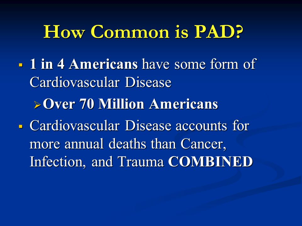 How Common is PAD 1 in 4 Americans have some form of Cardiovascular Disease. Over 70 Million Americans.