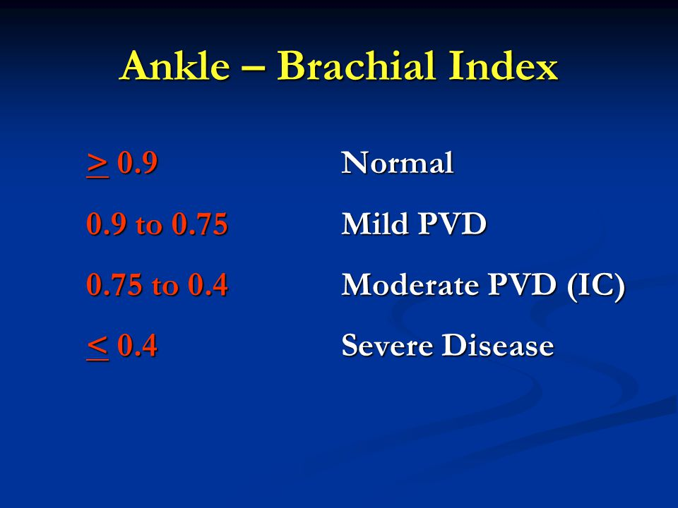Ankle – Brachial Index > 0.9 Normal 0.9 to 0.75 Mild PVD
