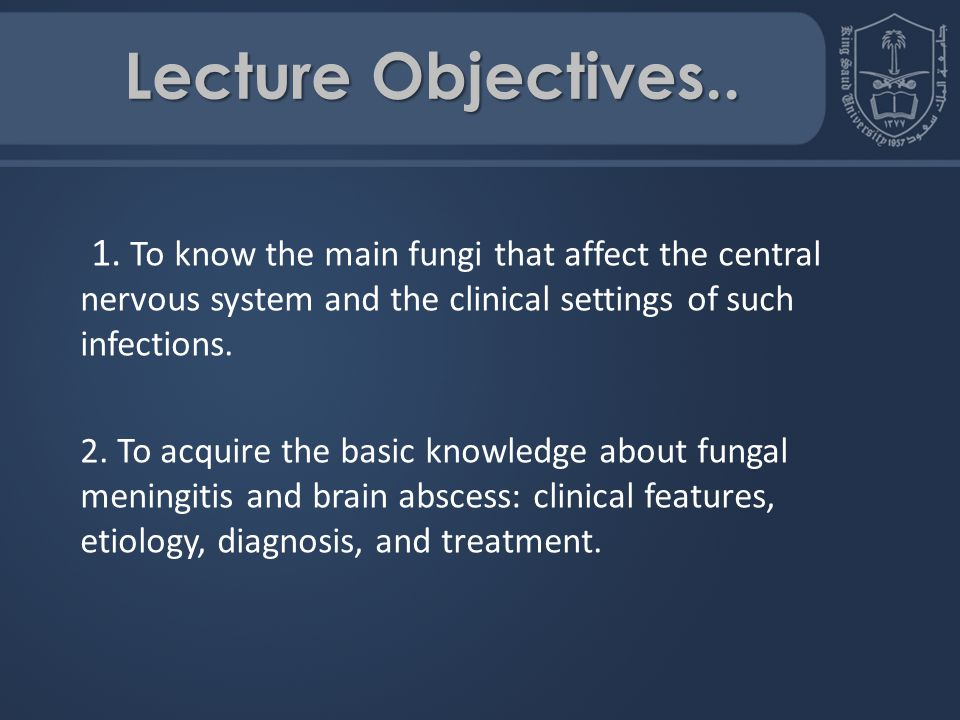 Lecture Objectives.. 1. To know the main fungi that affect the central nervous system and the clinical settings of such infections.
