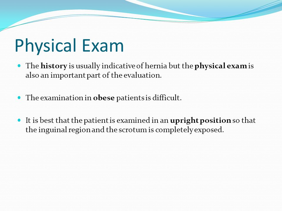 Physical Exam The history is usually indicative of hernia but the physical exam is also an important part of the evaluation.