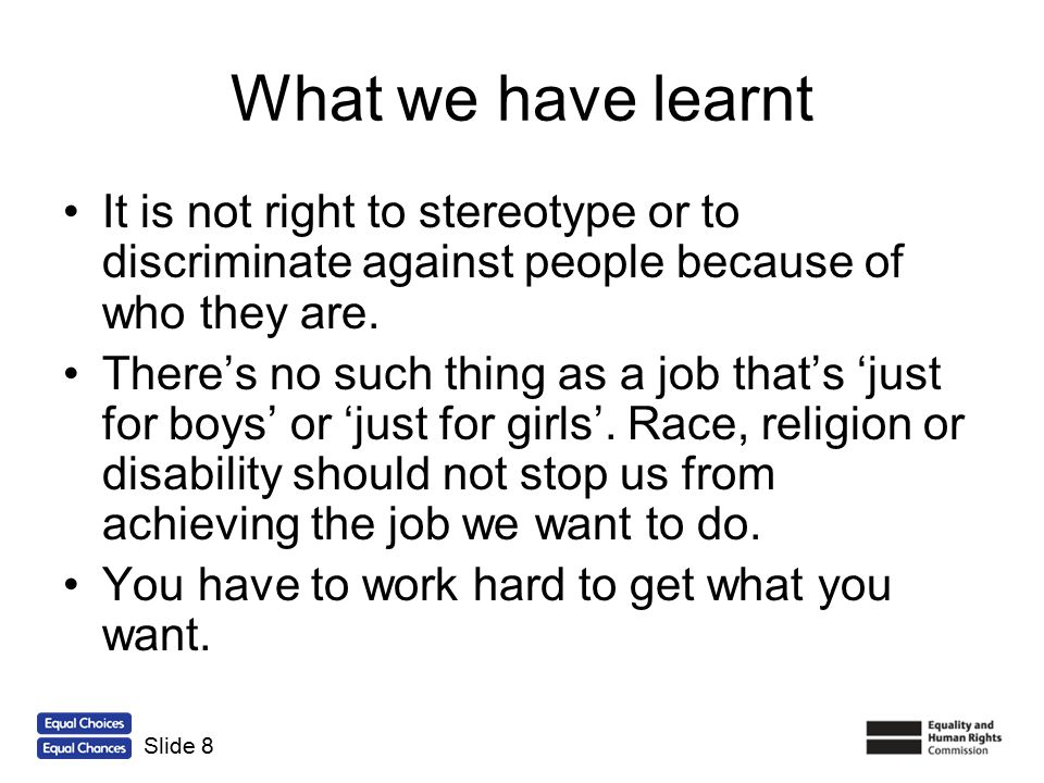 What we have learnt It is not right to stereotype or to discriminate against people because of who they are.