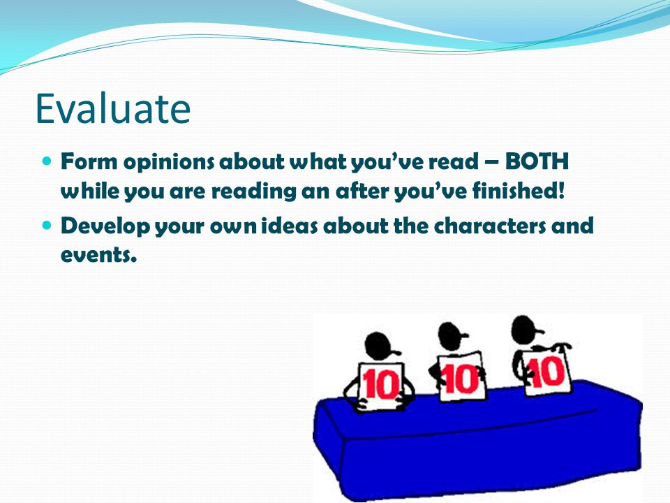 Evaluate Form opinions about what you've read – BOTH while you are reading an after you've finished!