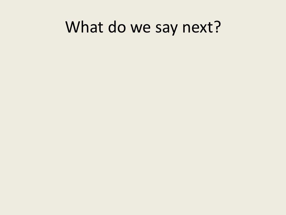 what do i say next