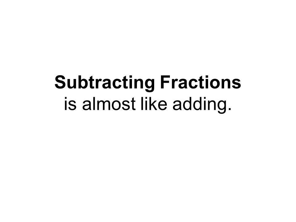 Subtracting Fractions is almost like adding.