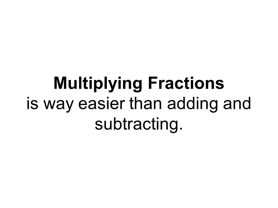 Multiplying Fractions is way easier than adding and subtracting.
