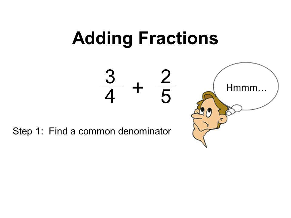 Adding Fractions Hmmm… 4 5 Step 1: Find a common denominator