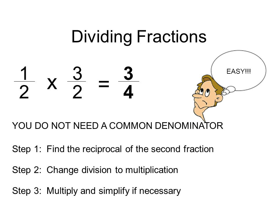 Dividing Fractions x. EASY!!! = YOU DO NOT NEED A COMMON DENOMINATOR. Step 1: Find the reciprocal of the second fraction.