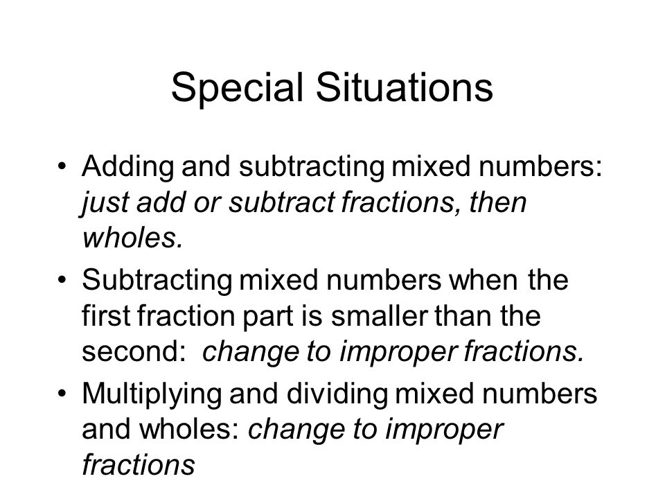 Special Situations Adding and subtracting mixed numbers: just add or subtract fractions, then wholes.