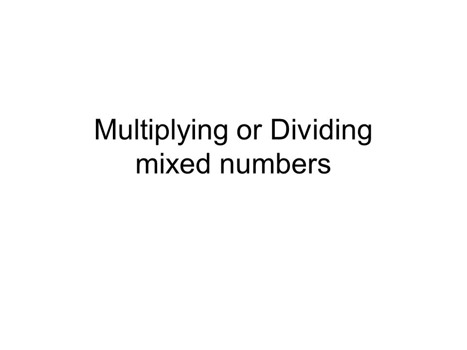 Multiplying or Dividing mixed numbers