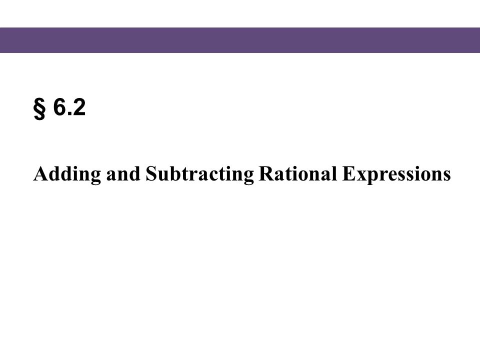 § 6.2 Adding and Subtracting Rational Expressions