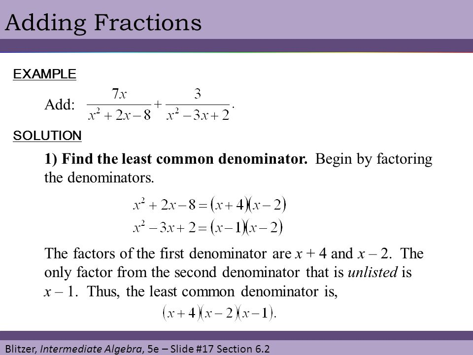Adding Fractions EXAMPLE. Add: SOLUTION. 1) Find the least common denominator. Begin by factoring the denominators.