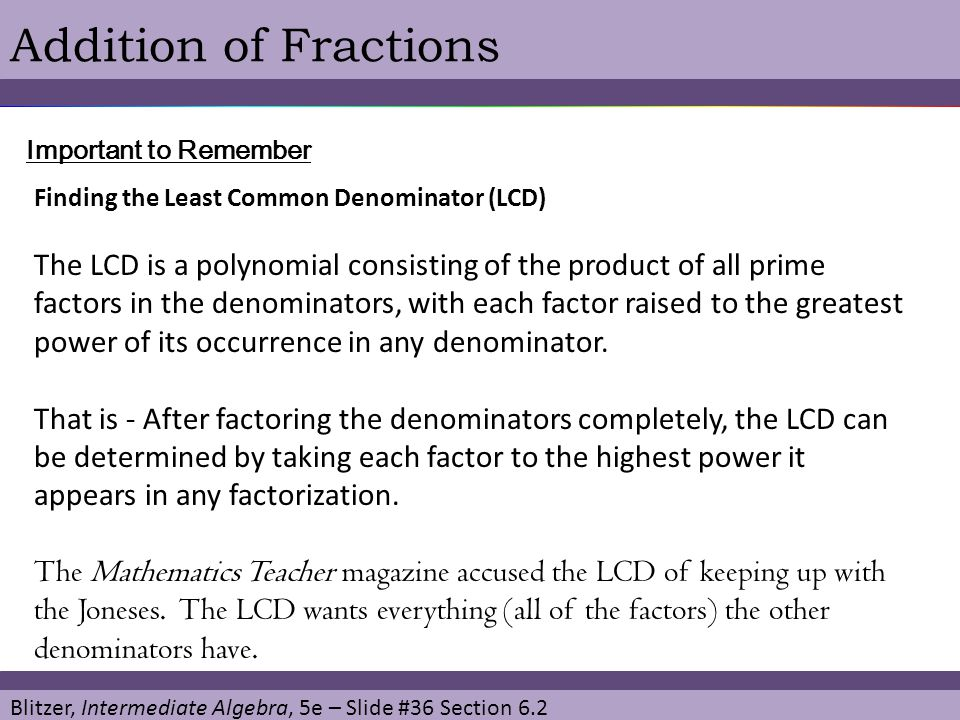 Addition of Fractions Important to Remember. Finding the Least Common Denominator (LCD)