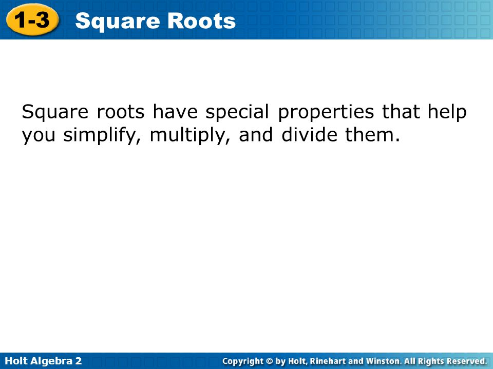 Square roots have special properties that help you simplify, multiply, and divide them.