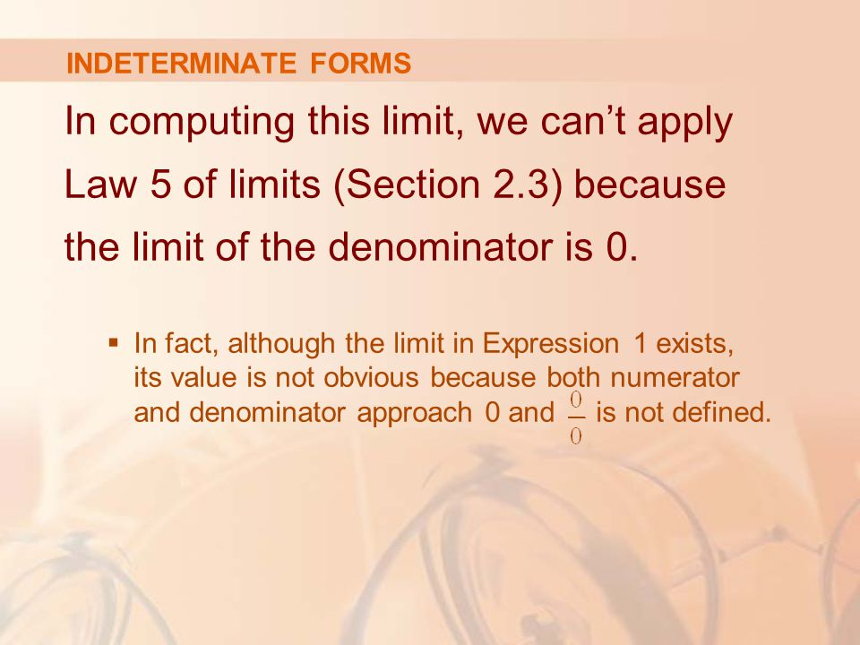 INDETERMINATE FORMS In computing this limit, we can't apply Law 5 of limits (Section 2.3) because the limit of the denominator is 0.