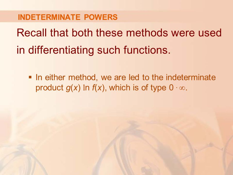 INDETERMINATE POWERS Recall that both these methods were used in differentiating such functions.