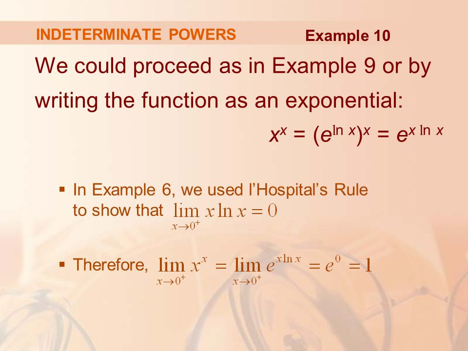 INDETERMINATE POWERS Example 10. We could proceed as in Example 9 or by writing the function as an exponential: xx = (eln x)x = ex ln x.