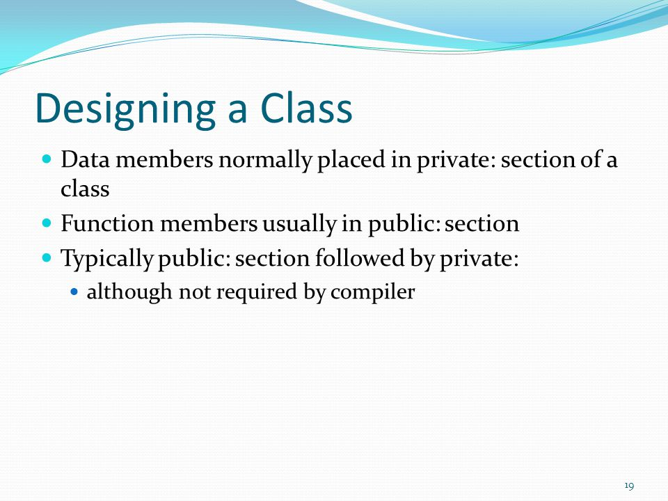 Designing a Class Data members normally placed in private: section of a class. Function members usually in public: section.