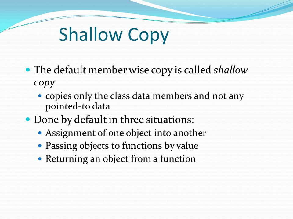 Shallow Copy The default member wise copy is called shallow copy