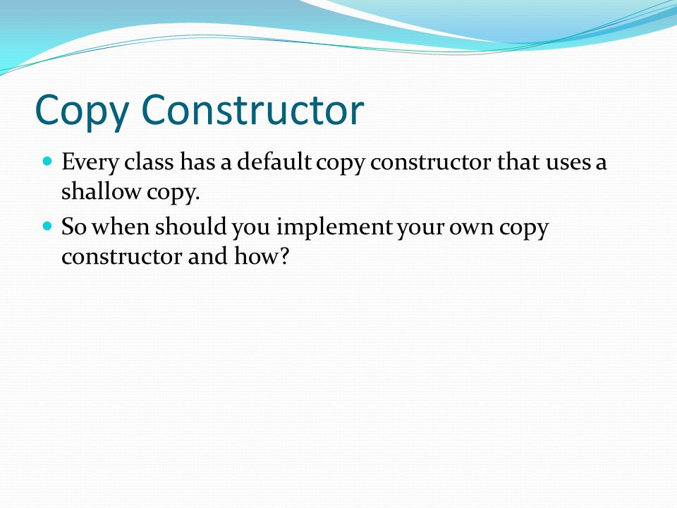 Copy Constructor Every class has a default copy constructor that uses a shallow copy.