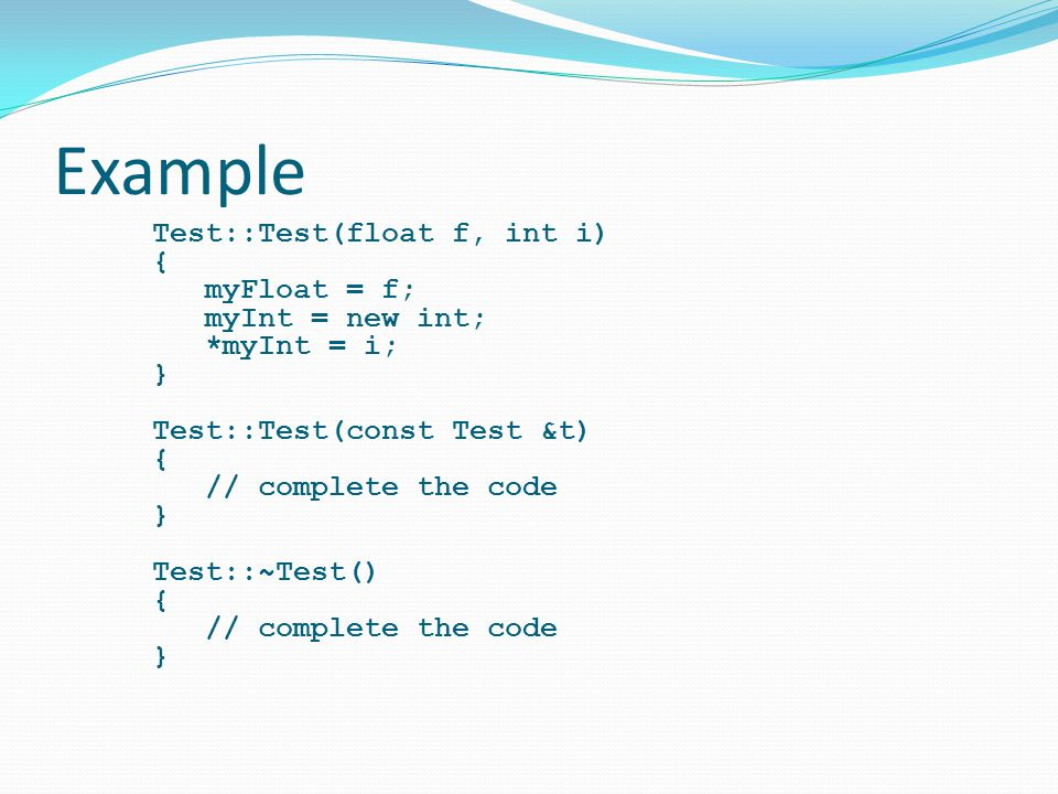 Example Test::Test(float f, int i) { myFloat = f; myInt = new int; *myInt = i; } Test::Test(const Test &t) // complete the code Test::~Test()