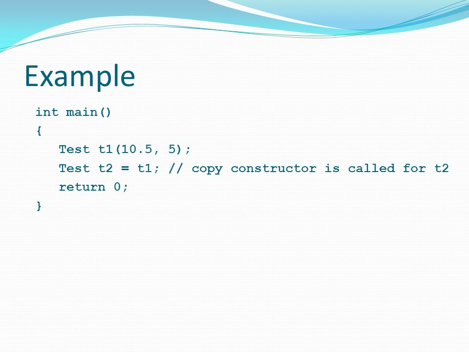 Example int main() { Test t1(10.5, 5); Test t2 = t1; // copy constructor is called for t2 return 0; }
