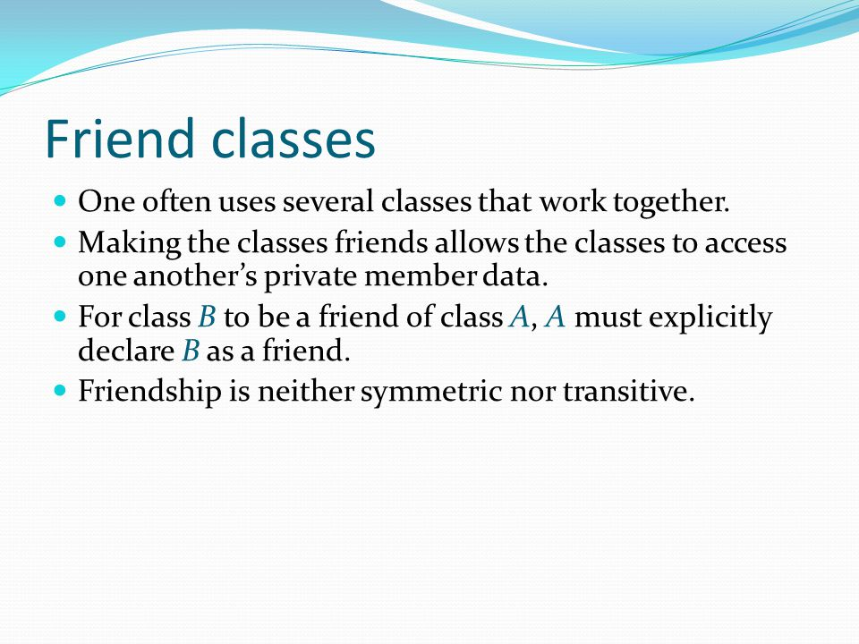 Friend classes One often uses several classes that work together.