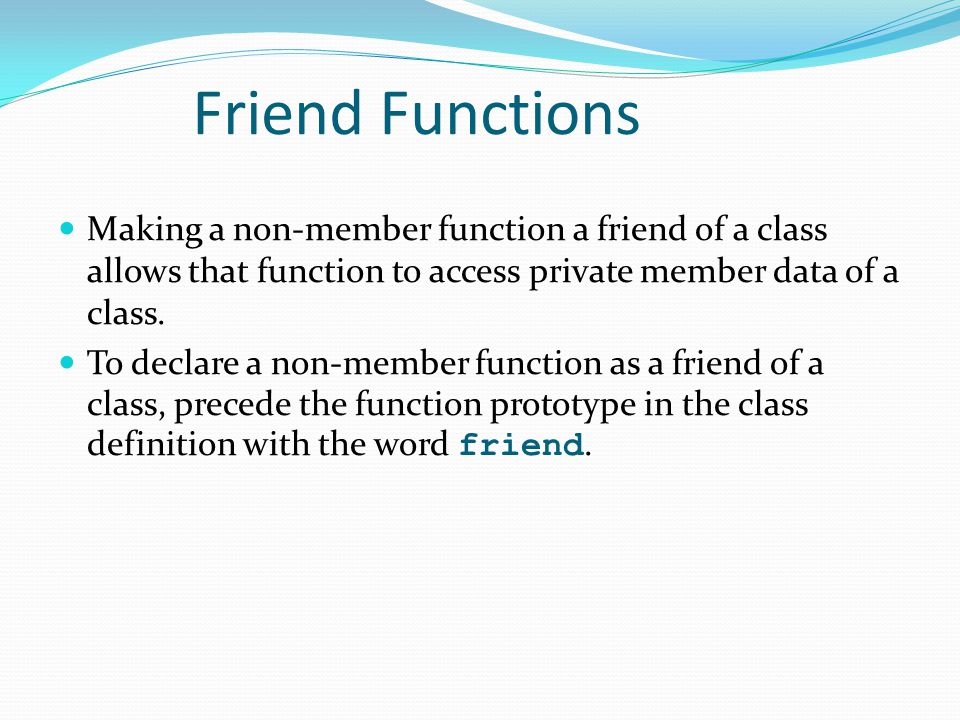 Friend Functions Making a non-member function a friend of a class allows that function to access private member data of a class.