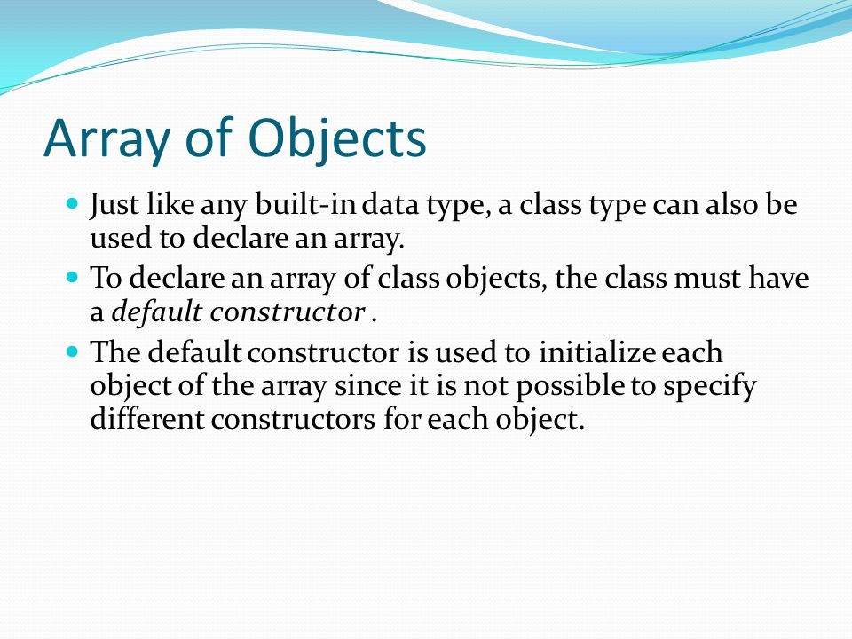 Array of Objects Just like any built-in data type, a class type can also be used to declare an array.