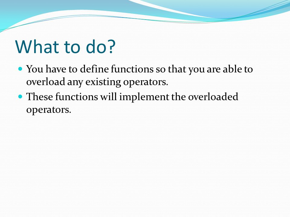 What to do You have to define functions so that you are able to overload any existing operators.