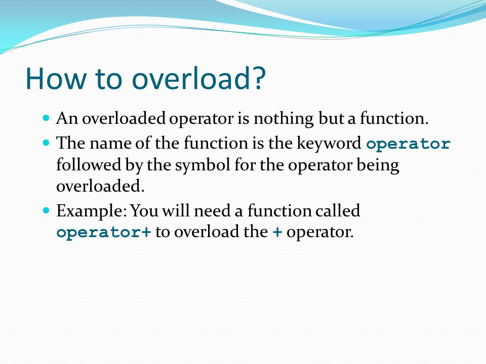 How to overload An overloaded operator is nothing but a function.