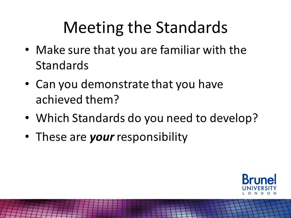 Meeting the Standards Make sure that you are familiar with the Standards. Can you demonstrate that you have achieved them