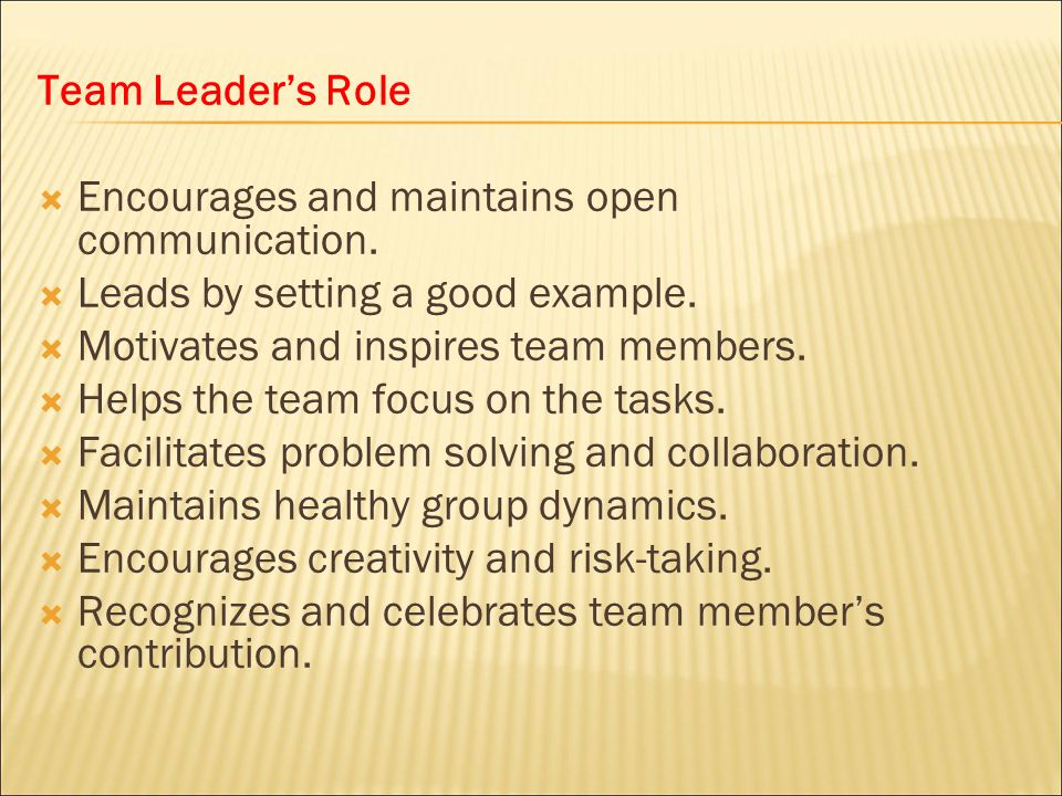 Team Leader's Role Encourages and maintains open communication. Leads by setting a good example. Motivates and inspires team members.