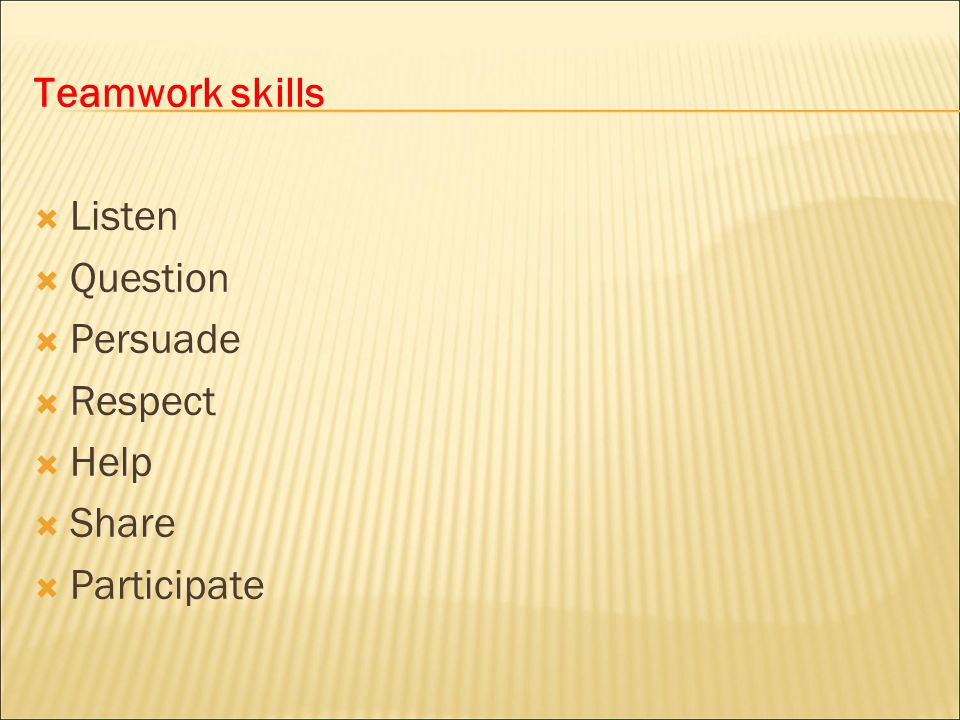 Teamwork skills Listen Question Persuade Respect Help Share Participate