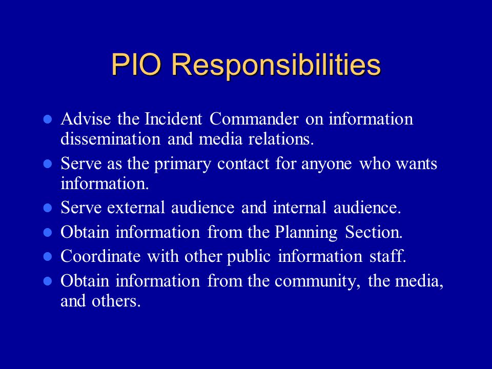 PIO Responsibilities Advise the Incident Commander on information dissemination and media relations.