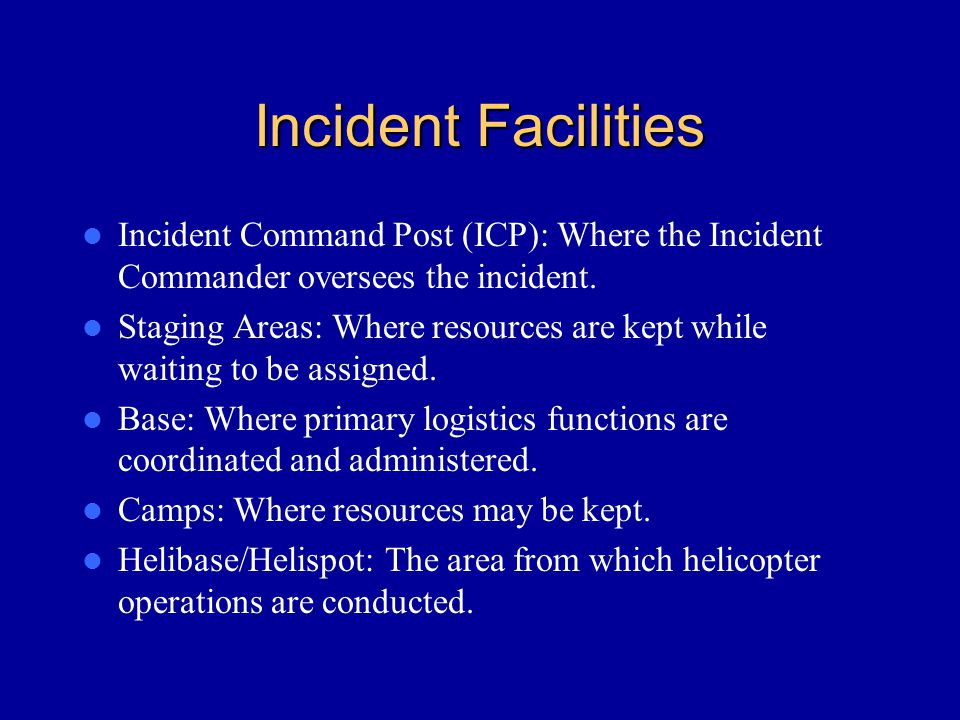 Incident Facilities Incident Command Post (ICP): Where the Incident Commander oversees the incident.