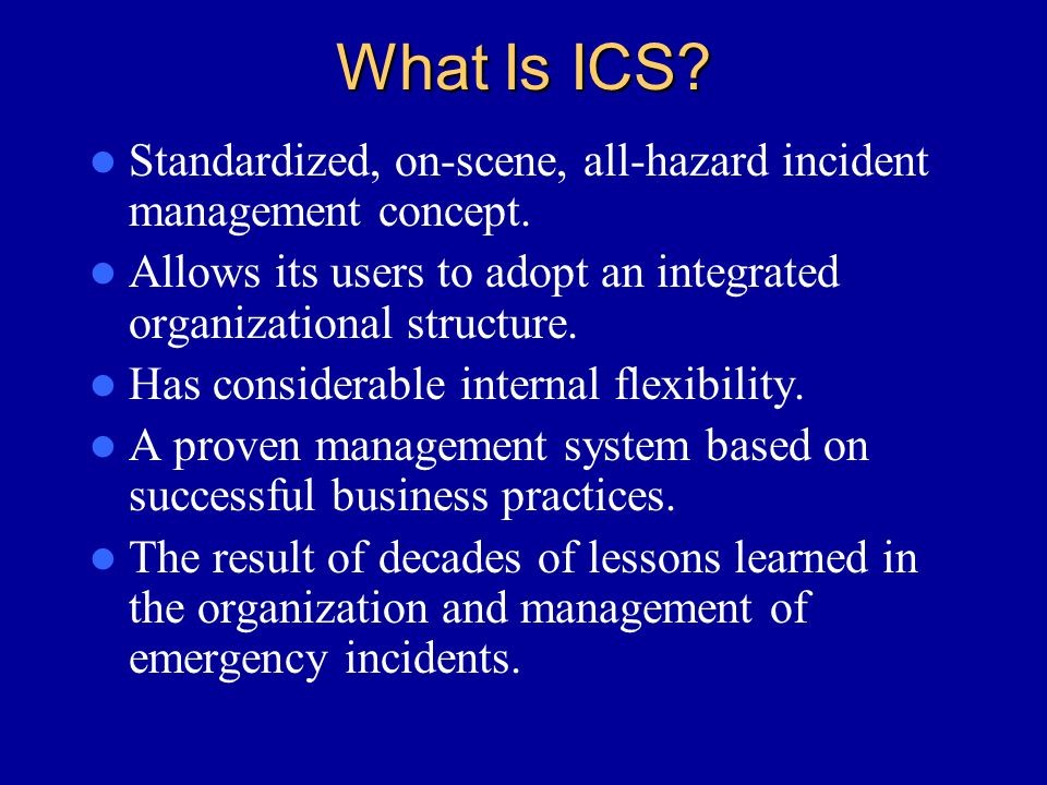 What Is ICS Standardized, on-scene, all-hazard incident management concept. Allows its users to adopt an integrated organizational structure.