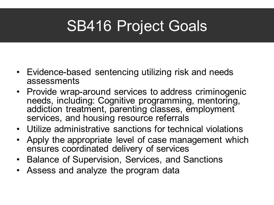 SB416 Project Goals Evidence-based sentencing utilizing risk and needs assessments.