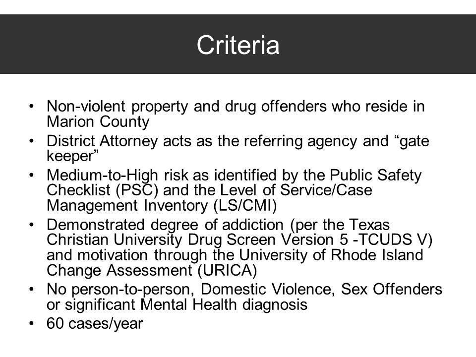 Criteria Non-violent property and drug offenders who reside in Marion County. District Attorney acts as the referring agency and gate keeper