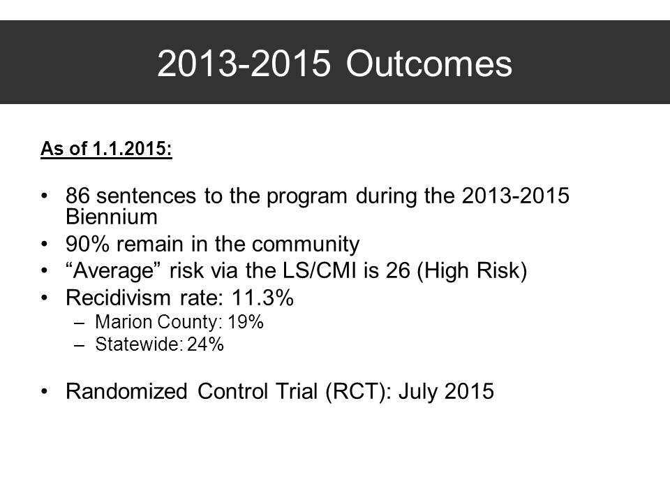 Outcomes As of : 86 sentences to the program during the Biennium. 90% remain in the community.