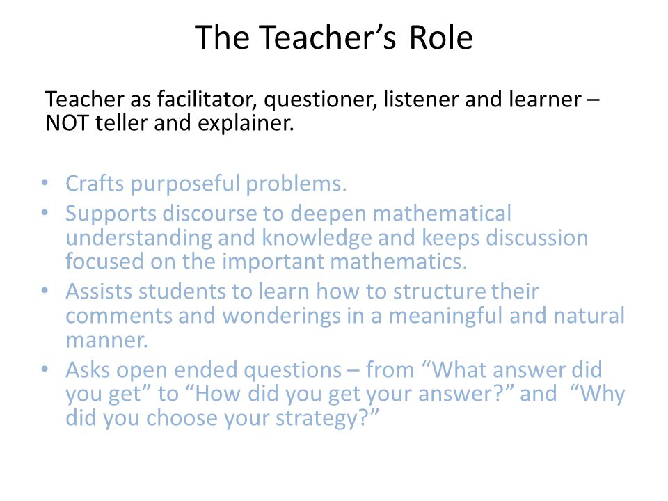 The Teacher's Role Teacher as facilitator, questioner, listener and learner – NOT teller and explainer.
