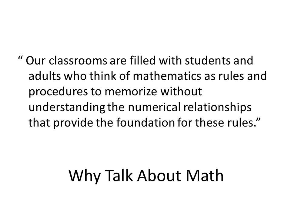 Our classrooms are filled with students and adults who think of mathematics as rules and procedures to memorize without understanding the numerical relationships that provide the foundation for these rules.