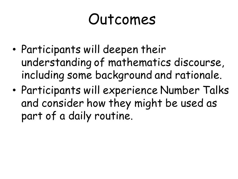 Outcomes Participants will deepen their understanding of mathematics discourse, including some background and rationale.