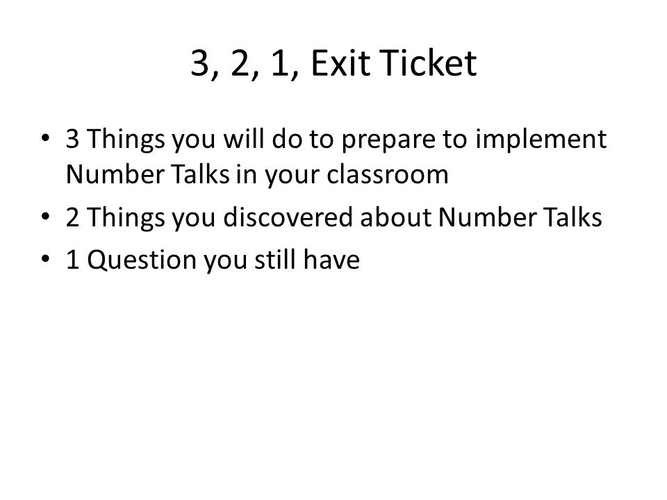 3, 2, 1, Exit Ticket 3 Things you will do to prepare to implement Number Talks in your classroom. 2 Things you discovered about Number Talks.