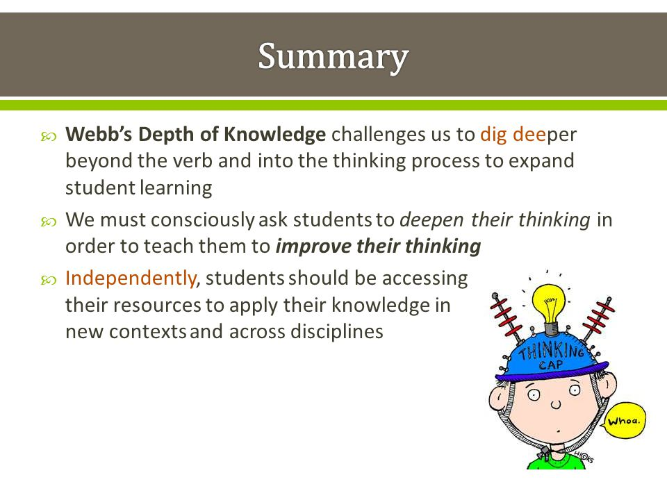 Summary Webb's Depth of Knowledge challenges us to dig deeper beyond the verb and into the thinking process to expand student learning.