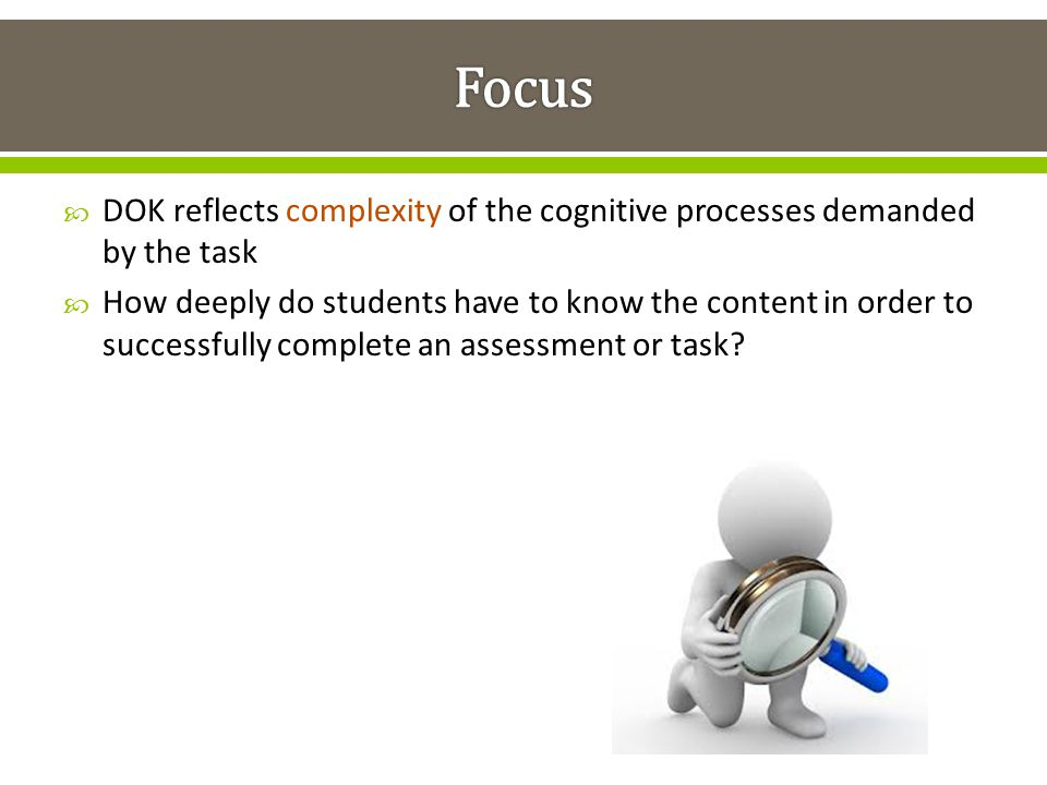 Focus DOK reflects complexity of the cognitive processes demanded by the task.